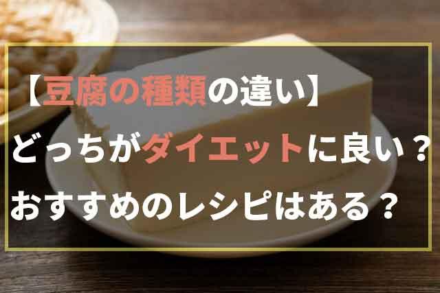 【豆腐の種類の違い】どっちがダイエットに良い?おすすめのレシピはある?